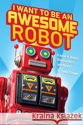 I Want to Be an Awesome Robot: A Book of Humor/Memoir/Almanackery Ewen Cluney 9781499176605