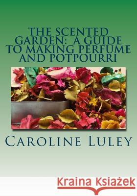 The Scented Garden: A Guide to Making Perfume and Potpourri MS Caroline J. Luley 9781499184440