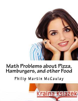 Math Problems about Pizza, Hamburgers, and Other Food Philip Martin McCaulay 9781499206722