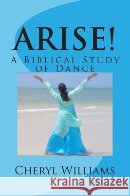 Arise!: A Biblical Study of Dance Cheryl Williams 9781499215496