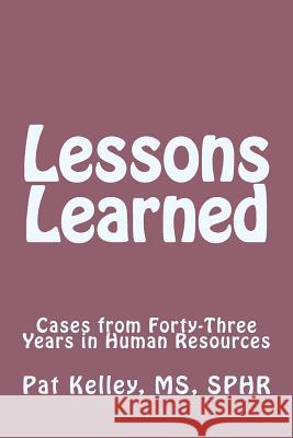 Lessons Learned: Cases from Forty-Three Years in Human Resources Pat Kelle 9781499242980
