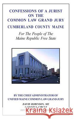 Confessions of a Jurist on the Common Law Grand Jury Cumberland County Maine: For the People of the Maine Republic Free State David E. Robinson 9781499243666