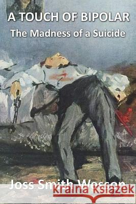 A Touch of Bipolar: The Madness of a Suicide Joss Smith Wesson 9781499243802