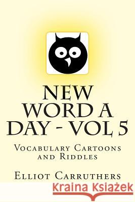 New Word a Day - Vol 5: Vocabulary Cartoons and Riddles Elliot S. Carruthers 9781499261271