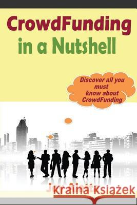 Crowdfunding in a Nutshell: Discover All You Must Know about Crowdfunding Joy Alatta 9781499270020