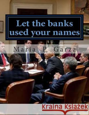 Let the Banks Used Your Names: Title Companies & Ginnie Mae Mrs Maria Del Pilar Garza 9781499281781