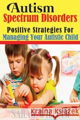 Autism Spectrum Disorders: Positive Strategies for Managing Your Autistic Child Sarah William 9781499308143