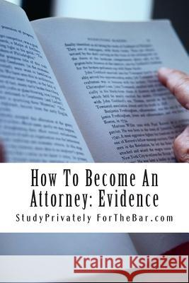 How to Become an Attorney: Evidence: The Law of Evidence Is at Core of What It Means to Be an Attorney Studyprivately Fortheba 9781499320978