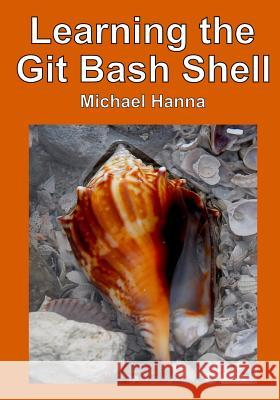 Learning the Git Bash Shell: Become a Windows Command Line Commando Michael Hanna 9781499321876