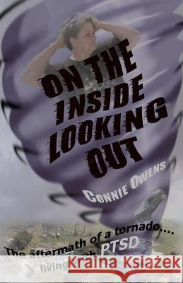 On the Inside Looking Out: The Aftermath of a Tornado....Living with Ptsd Connie Owens 9781499378054