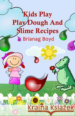 Kids Play: Play Dough and Slime Recipes Brianag Boyd 9781499505986