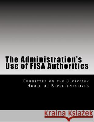 The Administration's Use of Fisa Authorities Committee on the Judiciary House of Repr 9781499507683