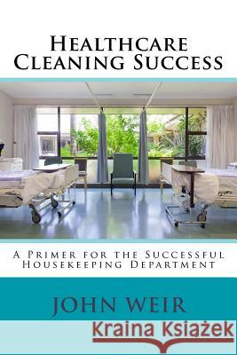 Healthcare Cleaning Success: A Primer for the Successful Housekeeping Department John Michael Weir 9781499511000