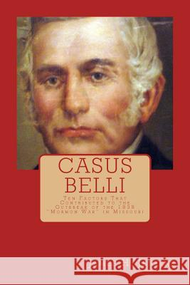 Casus Belli: Ten Factors That Contributed to the Outbreak of the 1838 Mormon War in Missouri James H. Jenkins 9781499514636