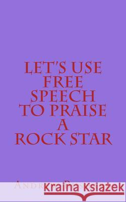 Let's Use Free Speech to Praise a Rock Star Andrew Bushard 9781499516975