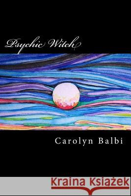 Psychic Witch: A Witch's Guide to Psychic Ability Carolyn Balbi 9781499526462