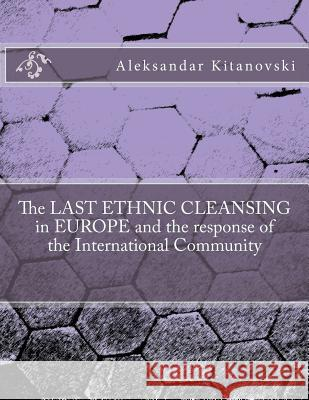 The Last Ethnic Cleansing in Europe and the Response of the International Community Dr Aleksandar Kitanovski 9781499528879