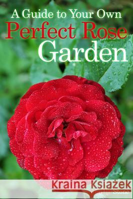 A Guide to Your Own Perfect Rose Garden Martha Stone 9781499537192