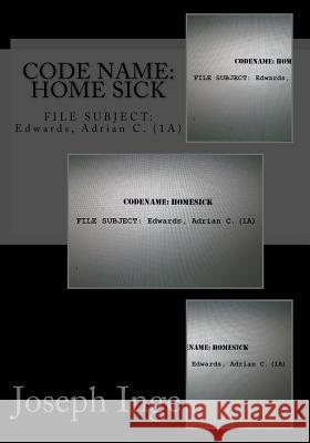 Code Name: Home Sick: File Subject: Edwards, Adrian C. (1a) Joseph Inge 9781499541335
