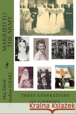 Married to the Army: 3 Generations of Heroes David Kotzebue 9781499541533