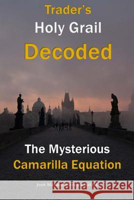 The Mysterious Camarilla Equation: Trader's Holy Grail Decoded Jose Manuel Moreira Batista 9781499555608