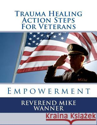 Trauma Healing Action Steps for Veterans: Empowerment Reverend Mike Wanner 9781499564136