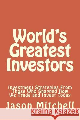 World's Greatest Investors: Investment Strategies from Those Who Shapped How We Trade and Invest Today Jason Mitchell 9781499587197