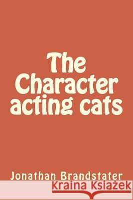 The Character Acting Cats: Tales of Nine Plus Cats MR Jonathan Jay Brandstater 9781499590432
