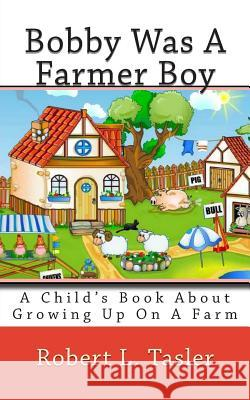 Bobby Was a Farmer Boy: A Child's Book about Growing Up on a Farm Robert L. Tasler 9781499597318