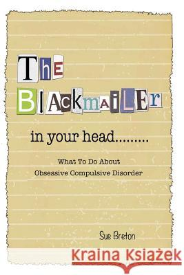 The Blackmailer in Your Head: What to Do about Obsessive Compulsive Disorder Sue Breton 9781499610352