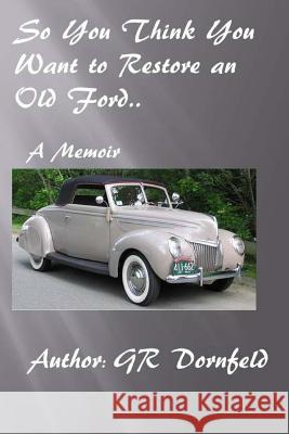 So You Think You Want to Restore an Old Ford G. R. Dornfeld 9781499637748