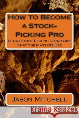 How to Become a Stock-Picking Pro: Learn Stock Picking Strategies That the Masters Use Jason Mitchell 9781499650334