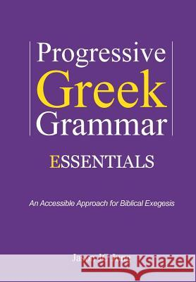 Progressive Greek Grammar Essentials: An Accessible Approach for Biblical Exegesis Jason Jc Jung 9781499651201