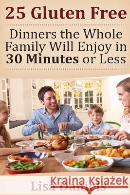 25 Gluten Free Dinners the Whole Family Will Enjoy in 30 Minutes or Less Lisa Daniels 9781499655223 Createspace