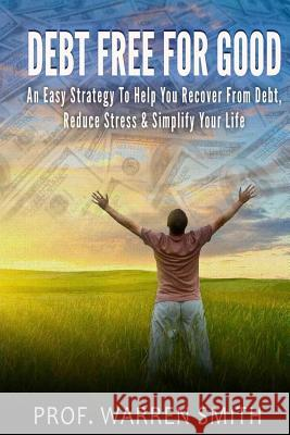 Debt Free for Good: An Easy Strategy to Help You Recover from Debt, Reduce Stress & Simplify Your Life Prof Warren Smith 9781499669497
