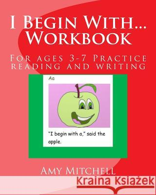 I Begin With...Workbook.: For Ages 3-7 Practice Reading and Writing. Amy Mitchell 9781499679663