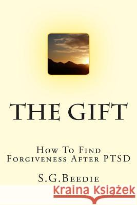 The Gift: Finding Forgiveness After Ptsd S. G. Beedie 9781499695274