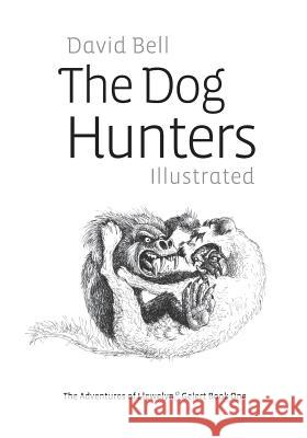 The Dog Hunters Illustrated: The Adventures of Llewelyn & Gelert Book One MR David Bell 9781499697056