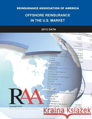 Offshore Reinsurance in the U.S. Market - 2013 Data Reinsurance Association O 9781499715866