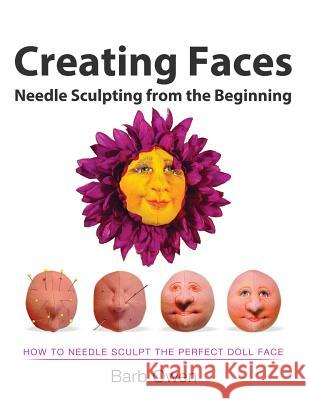 Creating Faces: Needle Sculpting from the Beginning: How to Needle Sculpt the Perfect Face Barb Owen Race Owen 9781499749847
