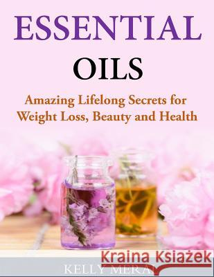 Essential Oils - Amazing Lifelong Secrets for Weight Loss, Beauty and Health Kelly Meral 9781499751338 Createspace