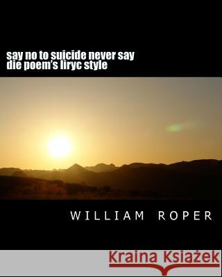 Say No to Suicide Never Say Die Poem's Liryc Style: Say No to Suicide Never Say Die William Joe Roper 9781499755091