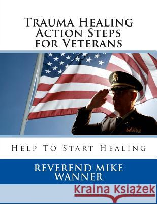 Trauma Healing Action Steps for Veterans: Help to Start Healing Reverend Mike Wanner 9781499755268