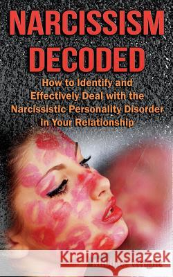 Narcissism Decoded: How to Identify and Effectively Deal with the Narcissistic Personality Disorder in Your Relationship Michael Wright 9781500114329