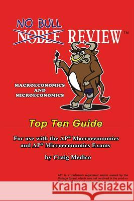 No Bull Review - Macroeconomics and Microeconomics Top Ten Guide: For Use with the AP Macroeconomics and AP Microeconomics Exams Craig Medico 9781500114756