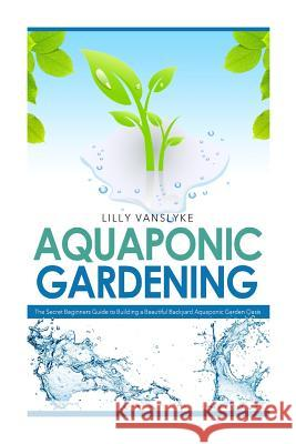Aquaponic Gardening: The Secret Beginners Guide to Building a Beautiful Backyard Aquaponic Garden Oasis Lilly Vanslyke 9781500119829