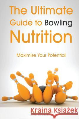 The Ultimate Guide to Bowling Nutrition: Maximize Your Potential Correa (Certified Sports Nutritionist) 9781500129224