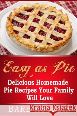 Easy as Pie: Delicious Homemade Pie Recipes Your Family Will Love Barb Asselin 9781500146467