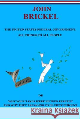 The United States Federal Government, All Things to All People: Or Why Your Taxes Were Fifteen Percent and Why They Are Going to Be Fifty Percent John Brickel 9781500187576