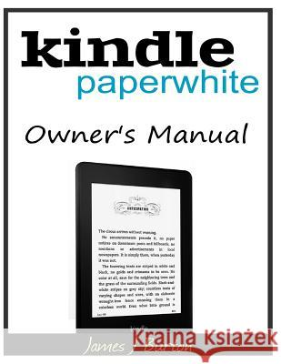 Kindle Paperwhite Owner?s Manual: From Basic Information to Professional Knowledge James J. Burton 9781500192068